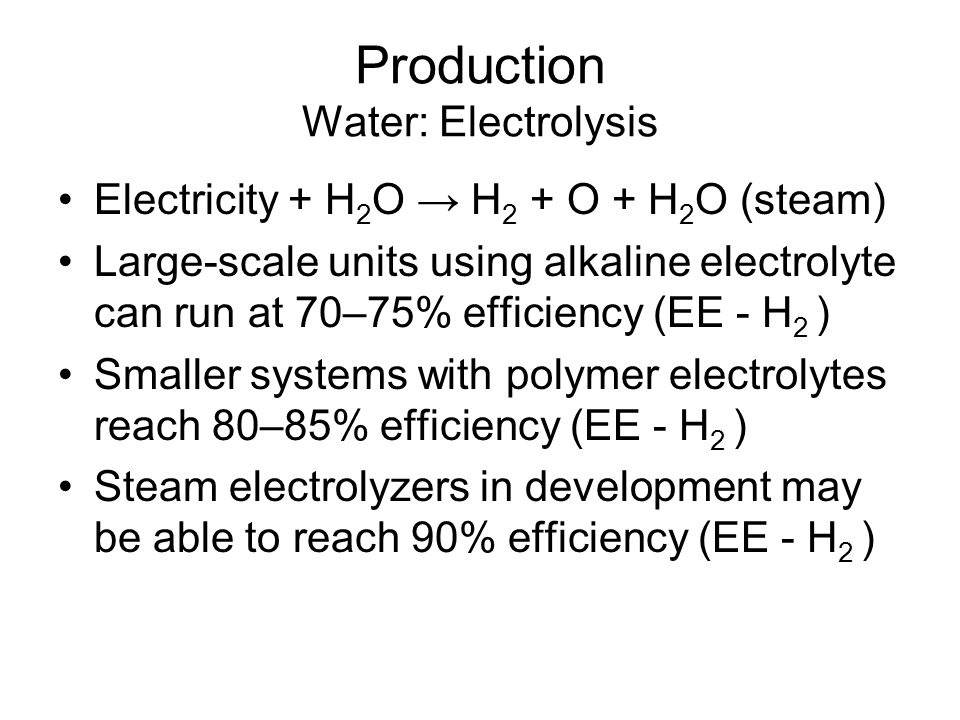 Production Water: Electrolysis Electricity + H 2 O → H 2 + O + H 2 O (steam) Large-scale units using alkaline electrolyte can run at 70–75% efficiency (EE - H 2 ) Smaller systems with polymer electrolytes reach 80–85% efficiency (EE - H 2 ) Steam electrolyzers in development may be able to reach 90% efficiency (EE - H 2 )