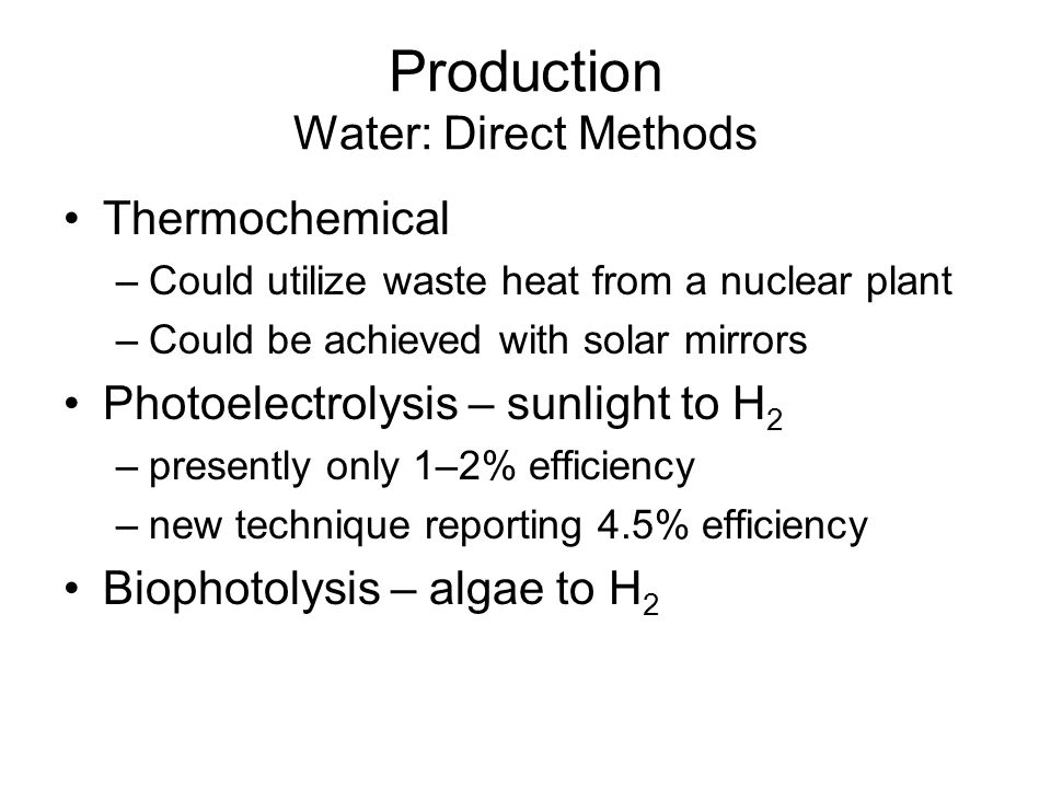 Production Water: Direct Methods Thermochemical –Could utilize waste heat from a nuclear plant –Could be achieved with solar mirrors Photoelectrolysis – sunlight to H 2 –presently only 1–2% efficiency –new technique reporting 4.5% efficiency Biophotolysis – algae to H 2
