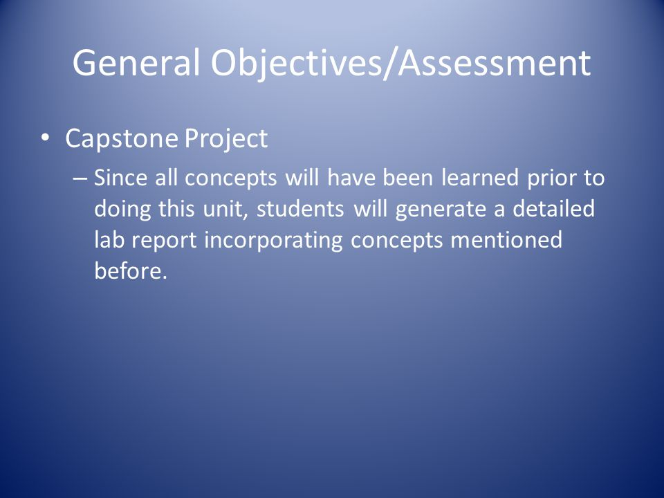 General Objectives/Assessment Capstone Project – Since all concepts will have been learned prior to doing this unit, students will generate a detailed lab report incorporating concepts mentioned before.