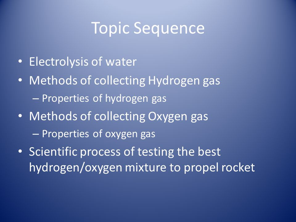 Topic Sequence Electrolysis of water Methods of collecting Hydrogen gas – Properties of hydrogen gas Methods of collecting Oxygen gas – Properties of oxygen gas Scientific process of testing the best hydrogen/oxygen mixture to propel rocket
