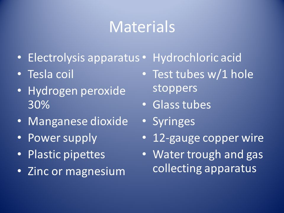 Materials Electrolysis apparatus Tesla coil Hydrogen peroxide 30% Manganese dioxide Power supply Plastic pipettes Zinc or magnesium Hydrochloric acid