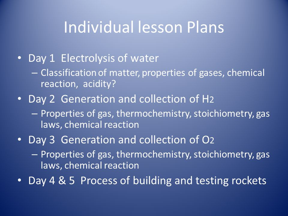 Individual lesson Plans Day 1 Electrolysis of water – Classification of matter, properties of gases, chemical reaction, acidity? Day 2 Generation and