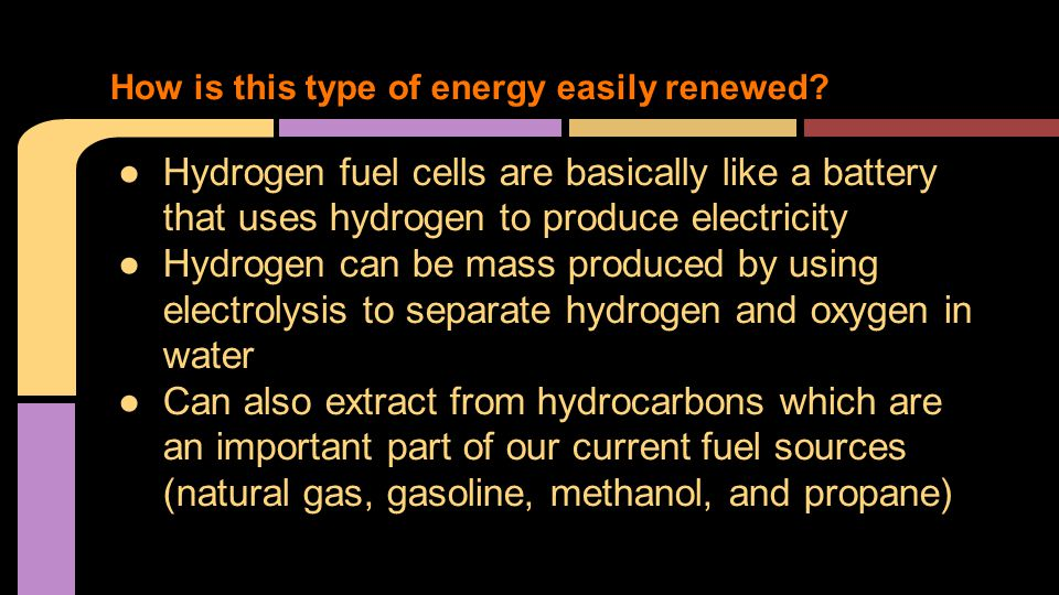 ●Hydrogen fuel cells are basically like a battery that uses hydrogen to produce electricity ●Hydrogen can be mass produced by using electrolysis to separate hydrogen and oxygen in water ●Can also extract from hydrocarbons which are an important part of our current fuel sources (natural gas, gasoline, methanol, and propane) How is this type of energy easily renewed?