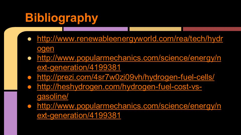 ●http://www.renewableenergyworld.com/rea/tech/hydr ogenhttp://www.renewableenergyworld.com/rea/tech/hydr ogen ●http://www.popularmechanics.com/science/energy/n ext-generation/4199381http://www.popularmechanics.com/science/energy/n ext-generation/4199381 ●http://prezi.com/4sr7w0zi09vh/hydrogen-fuel-cells/http://prezi.com/4sr7w0zi09vh/hydrogen-fuel-cells/ ●http://heshydrogen.com/hydrogen-fuel-cost-vs- gasoline/http://heshydrogen.com/hydrogen-fuel-cost-vs- gasoline/ ●http://www.popularmechanics.com/science/energy/n ext-generation/4199381 Bibliography