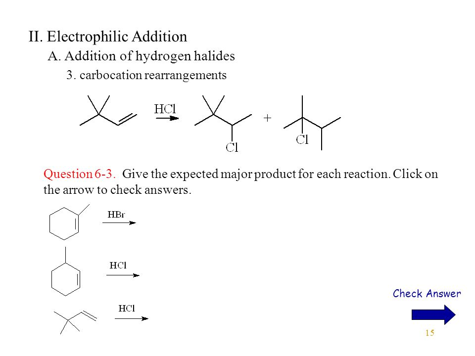 15 II. Electrophilic Addition A. Addition of hydrogen halides 3. carbocation rearrangements Question 6-3. Give the expected major product for each rea