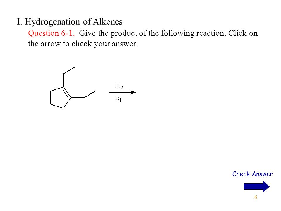 7 I.Hydrogenation of Alkenes Answer 6-1. Give the product of the following reaction.