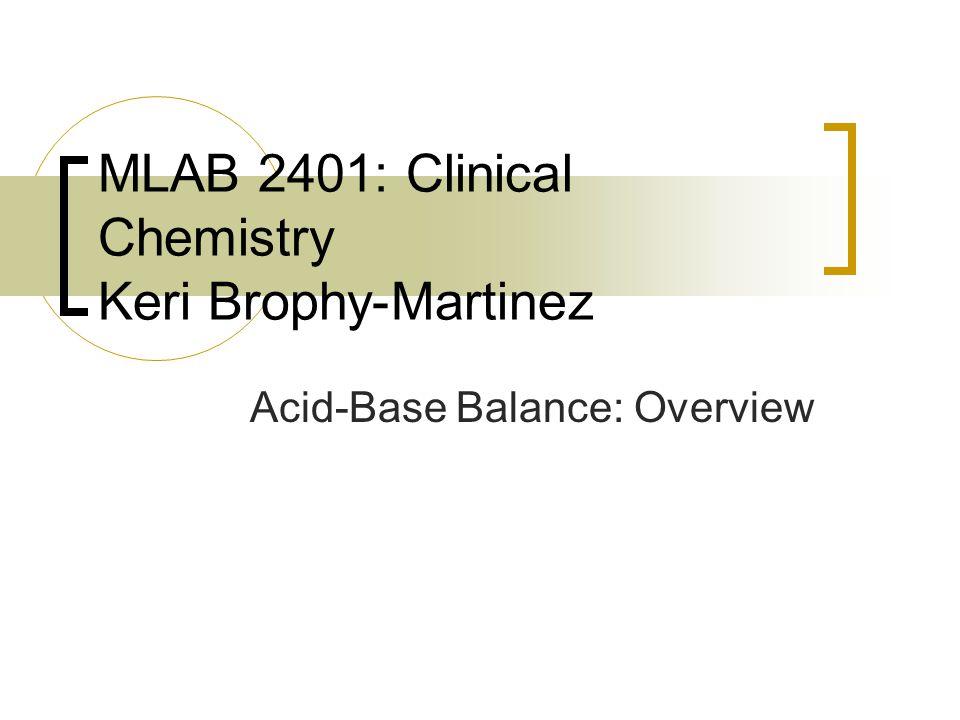 Acid-Base Balance: Overview MLAB 2401: Clinical Chemistry Keri Brophy-Martinez