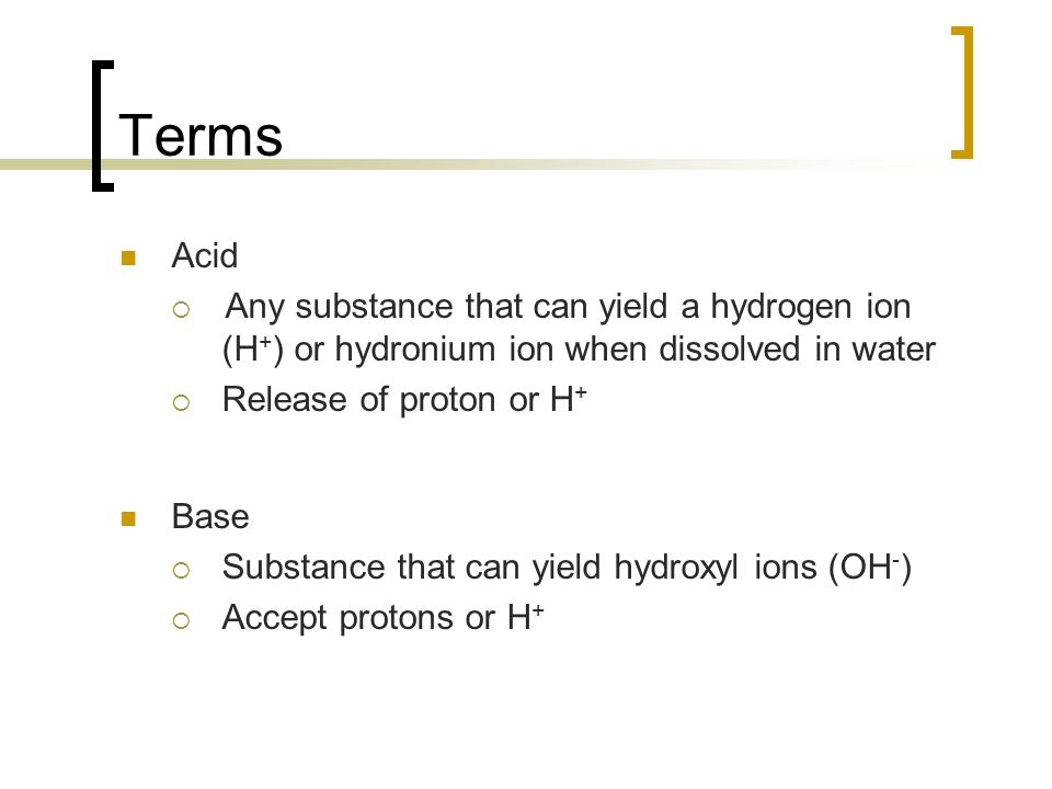 Terms Acid  Any substance that can yield a hydrogen ion (H + ) or hydronium ion when dissolved in water  Release of proton or H + Base  Substance that can yield hydroxyl ions (OH - )  Accept protons or H +