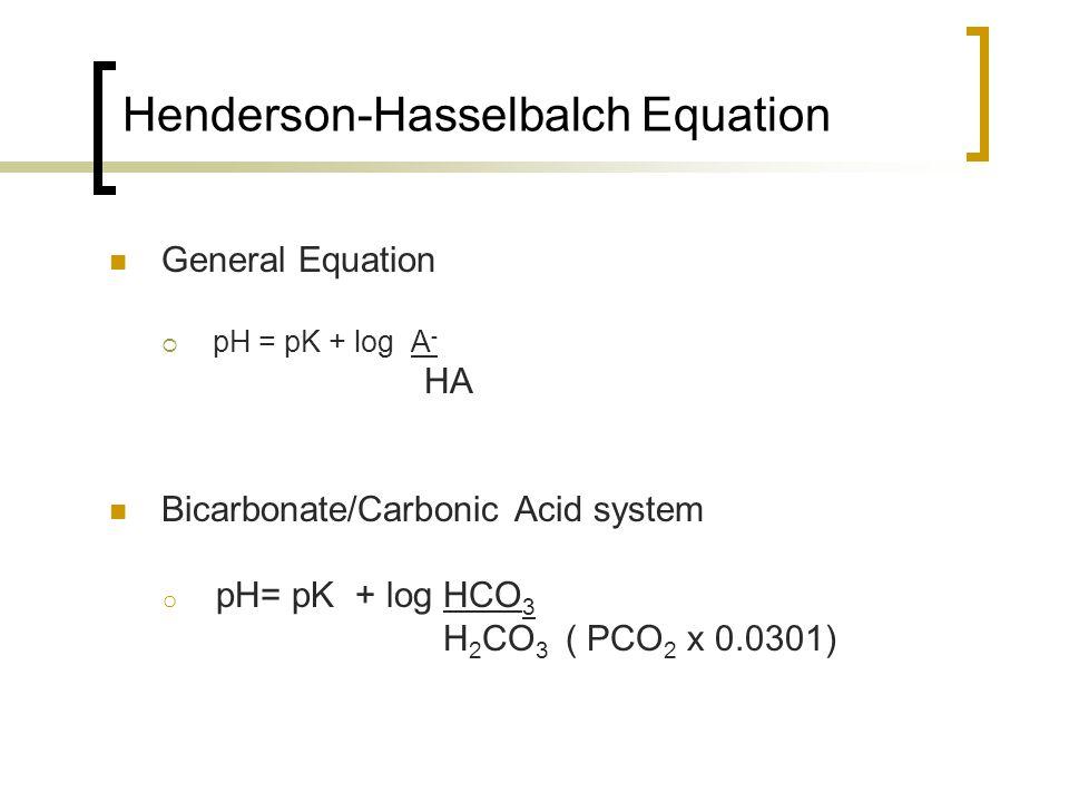Henderson-Hasselbalch Equation General Equation  pH = pK + log A - HA Bicarbonate/Carbonic Acid system o pH= pK + log HCO 3 H 2 CO 3 ( PCO 2 x 0.0301)