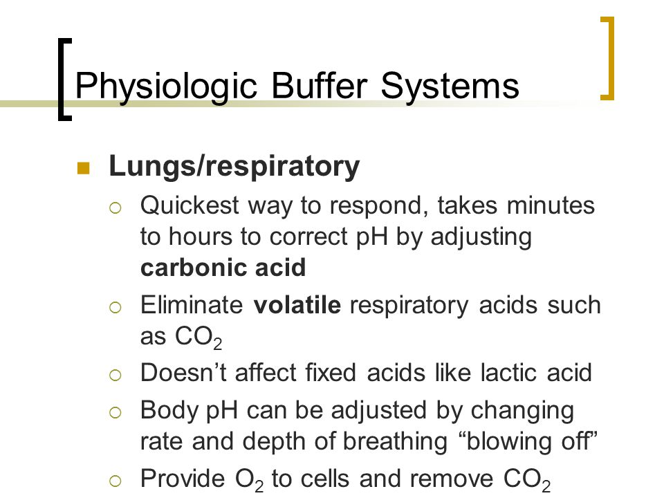 Physiologic Buffer Systems Lungs/respiratory  Quickest way to respond, takes minutes to hours to correct pH by adjusting carbonic acid  Eliminate volatile respiratory acids such as CO 2  Doesn't affect fixed acids like lactic acid  Body pH can be adjusted by changing rate and depth of breathing blowing off  Provide O 2 to cells and remove CO 2