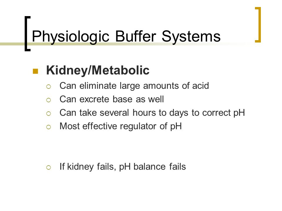 Physiologic Buffer Systems Kidney/Metabolic  Can eliminate large amounts of acid  Can excrete base as well  Can take several hours to days to correct pH  Most effective regulator of pH  If kidney fails, pH balance fails