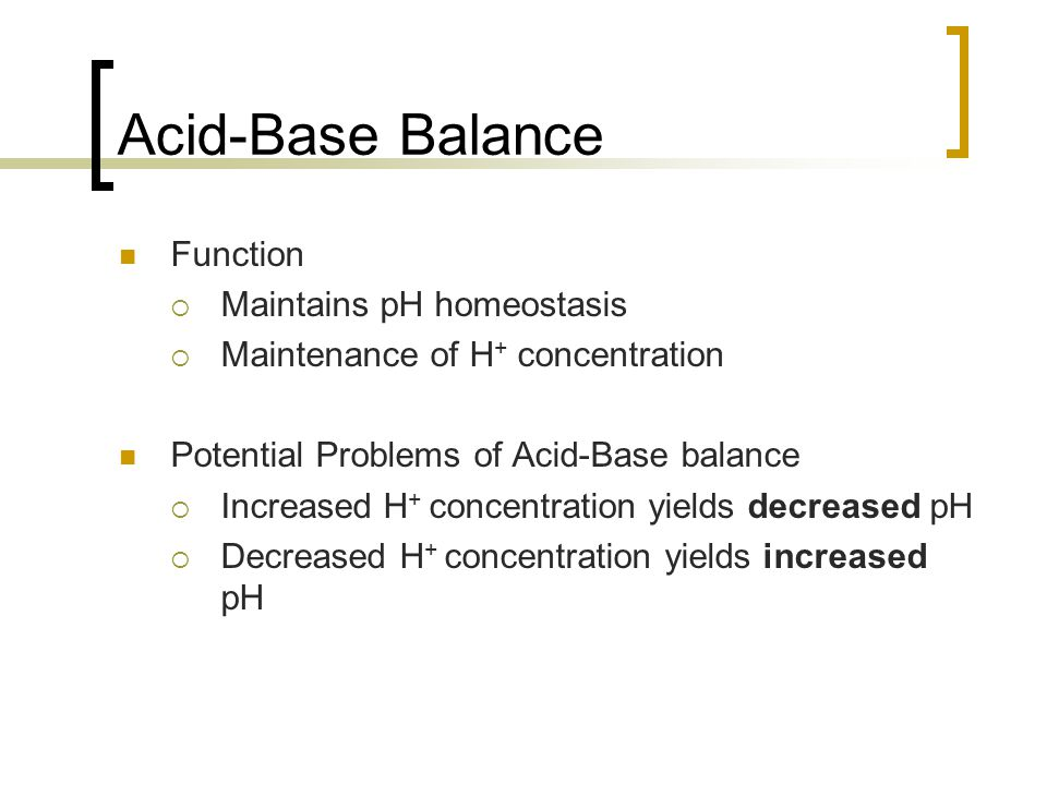 Acid-Base Balance Function  Maintains pH homeostasis  Maintenance of H + concentration Potential Problems of Acid-Base balance  Increased H + concentration yields decreased pH  Decreased H + concentration yields increased pH