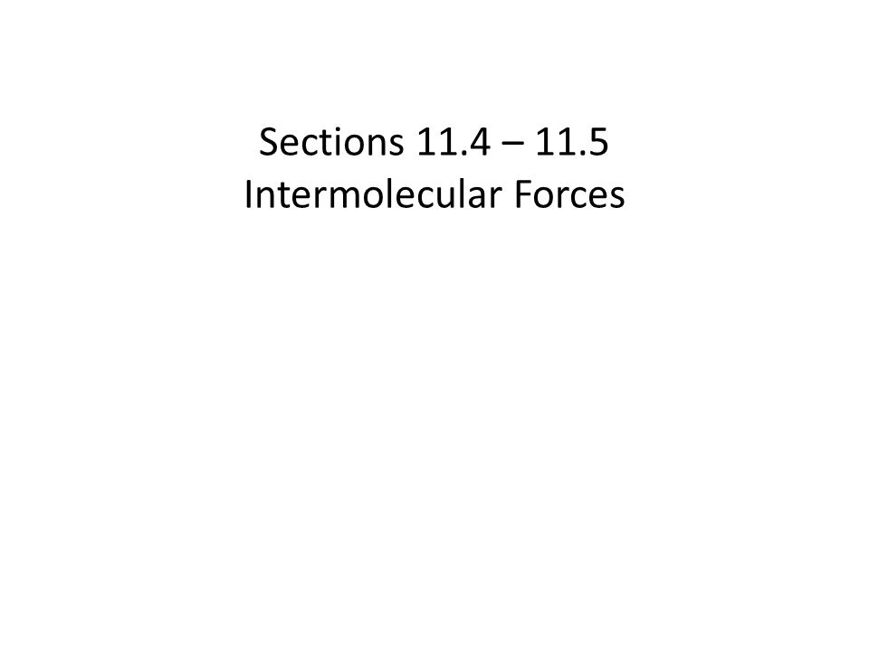 Intermolecular Forces In these sections… a.Types of Intermolecular Forces 1.Dipole – Dipole Forces 2.Hydrogen Bonding 3.Dipole-Induced Dipole Forces 4.Induced Dipole – Induced Dipole Forces b.Relating Molecular Structure, IMFs, and Properties of Liquids