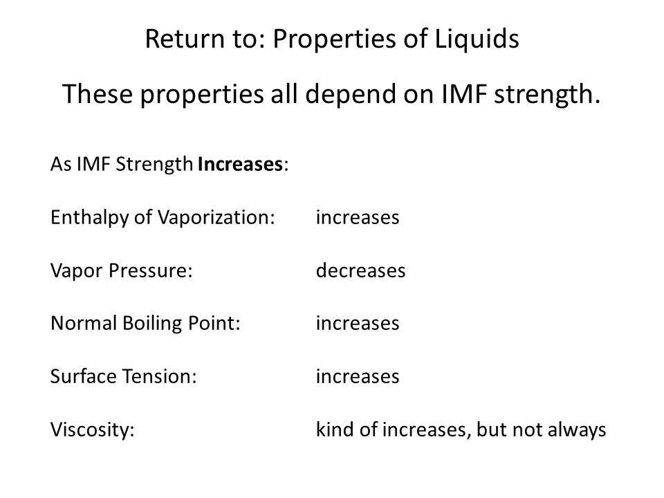 Return to: Properties of Liquids As IMF Strength Increases: Enthalpy of Vaporization: increases Vapor Pressure: decreases Normal Boiling Point:increas