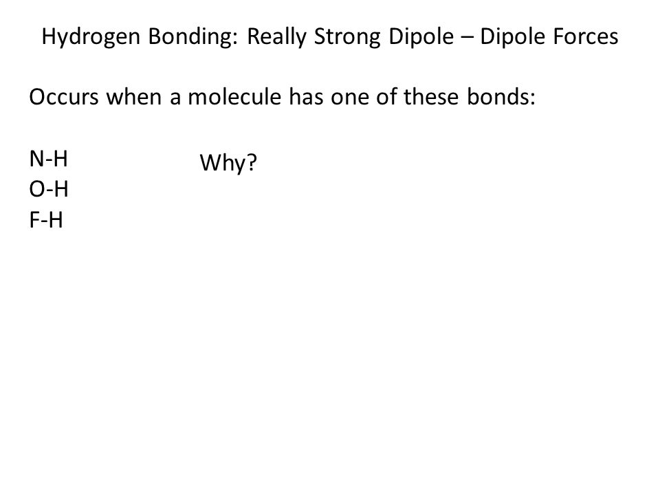 Hydrogen Bonding: Really Strong Dipole – Dipole Forces Occurs when a molecule has one of these bonds: N-H O-H F-H Why?