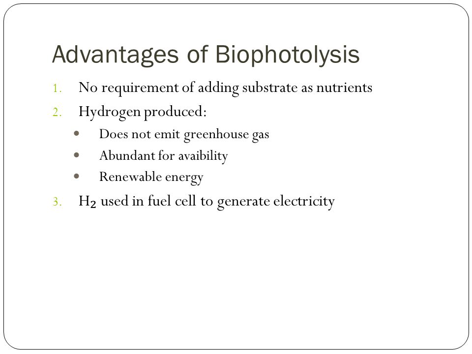 Advantages of Biophotolysis 1. No requirement of adding substrate as nutrients 2.