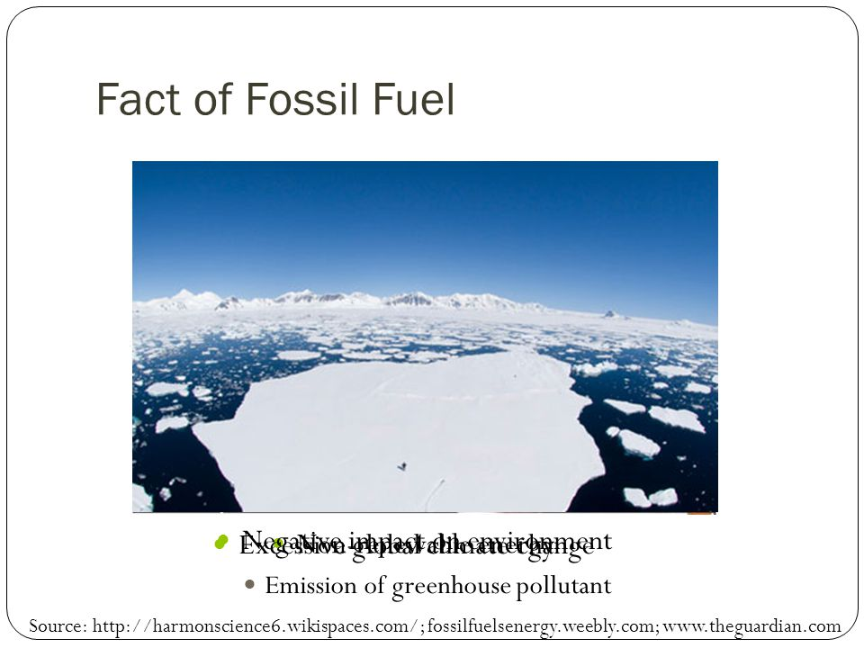 Fact of Fossil Fuel Non-renewable energy Excessive global climate change Emission of greenhouse pollutant Negative impact on environment Source: http://harmonscience6.wikispaces.com/; fossilfuelsenergy.weebly.com; www.theguardian.com