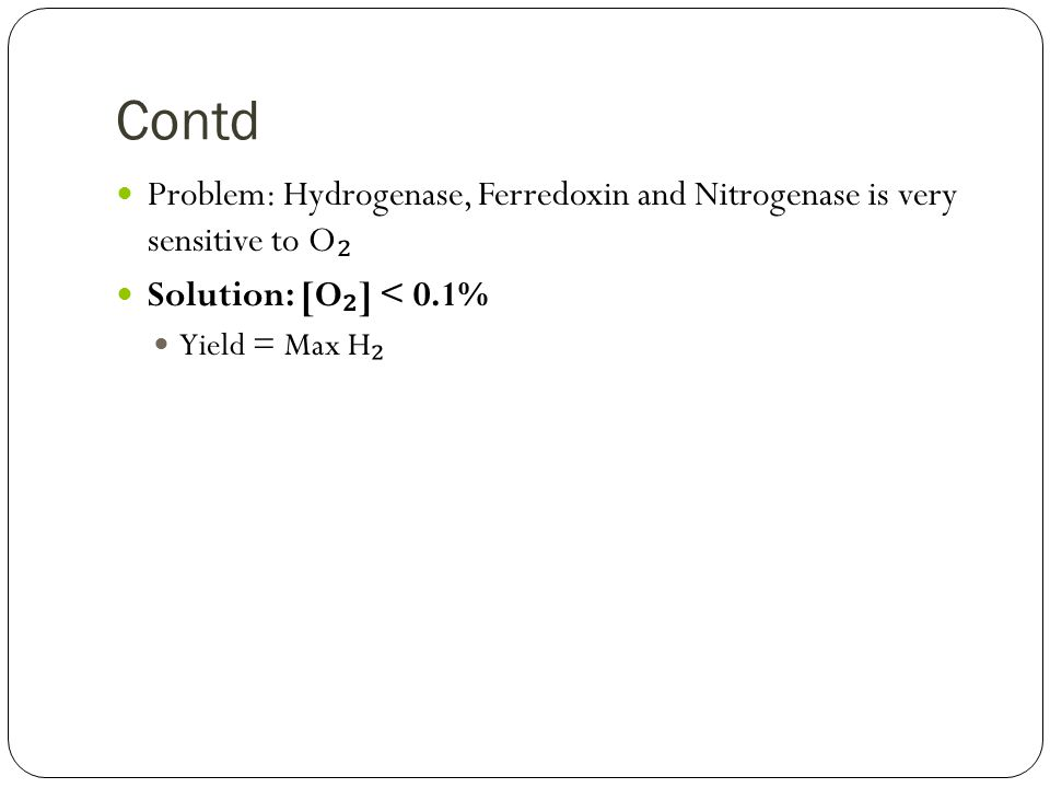 Contd Problem: Hydrogenase, Ferredoxin and Nitrogenase is very sensitive to O ₂ Solution: [O ₂ ] < 0.1% Yield = Max H ₂