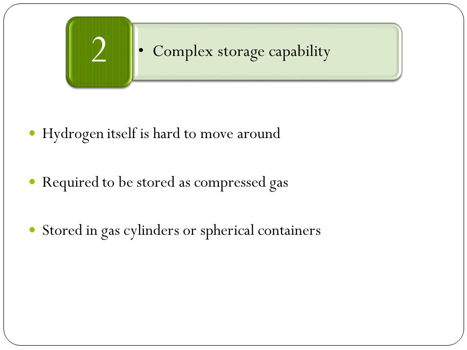 Hydrogen itself is hard to move around Required to be stored as compressed gas Stored in gas cylinders or spherical containers Complex storage capability 2