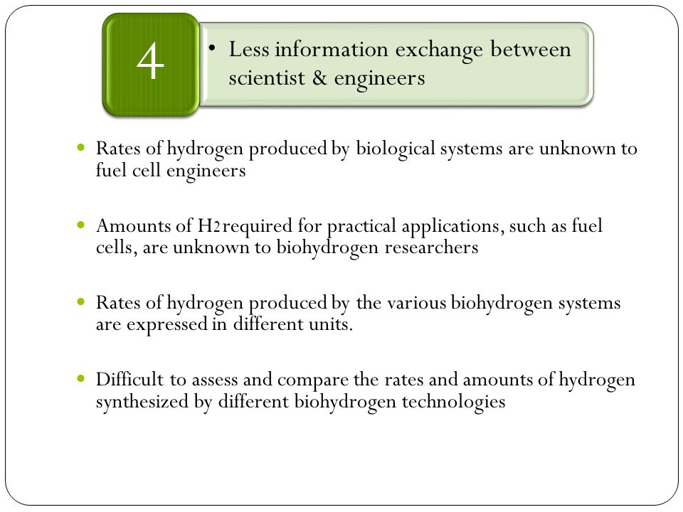 Rates of hydrogen produced by biological systems are unknown to fuel cell engineers Amounts of H 2 required for practical applications, such as fuel cells, are unknown to biohydrogen researchers Rates of hydrogen produced by the various biohydrogen systems are expressed in different units.