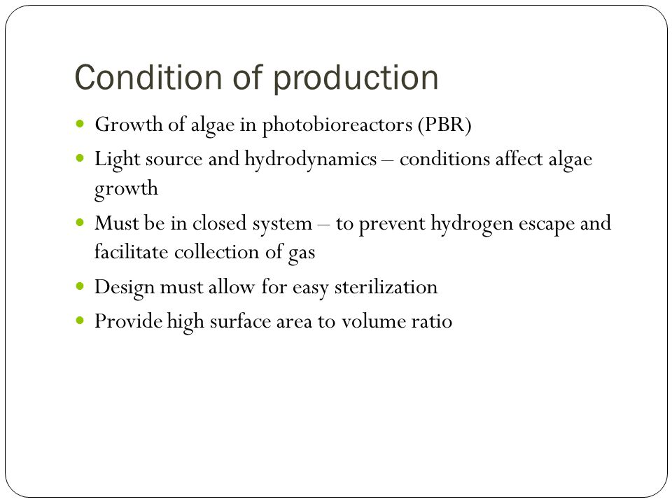 Condition of production Growth of algae in photobioreactors (PBR) Light source and hydrodynamics – conditions affect algae growth Must be in closed system – to prevent hydrogen escape and facilitate collection of gas Design must allow for easy sterilization Provide high surface area to volume ratio