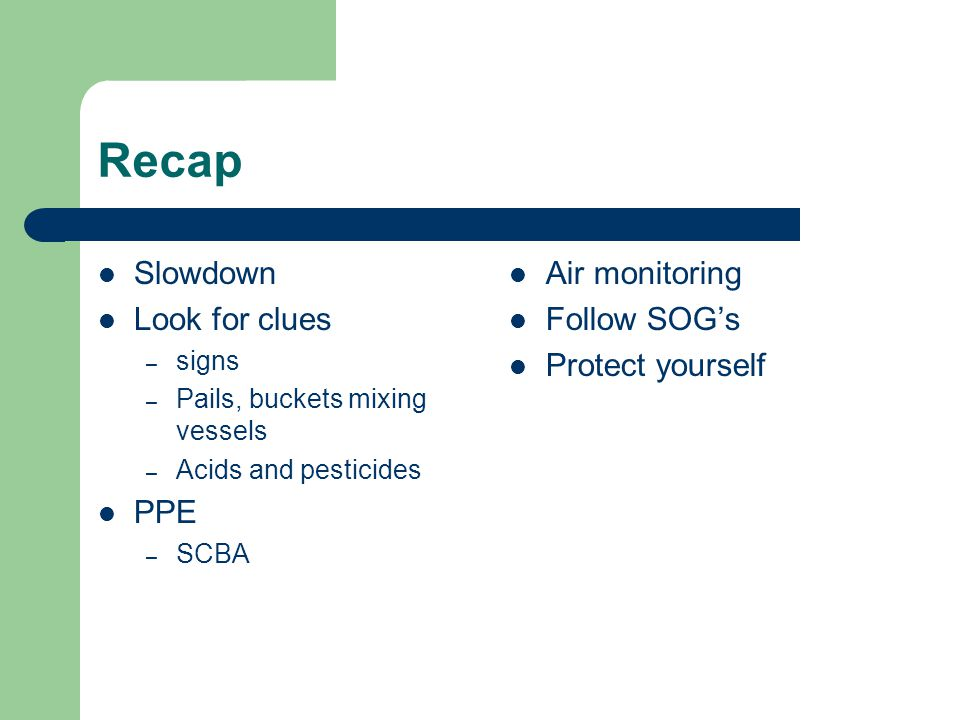 Recap Slowdown Look for clues – signs – Pails, buckets mixing vessels – Acids and pesticides PPE – SCBA Air monitoring Follow SOG's Protect yourself