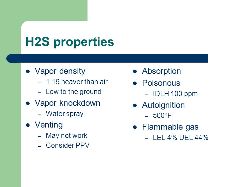 H2S properties Vapor density – 1.19 heaver than air – Low to the ground Vapor knockdown – Water spray Venting – May not work – Consider PPV Absorption