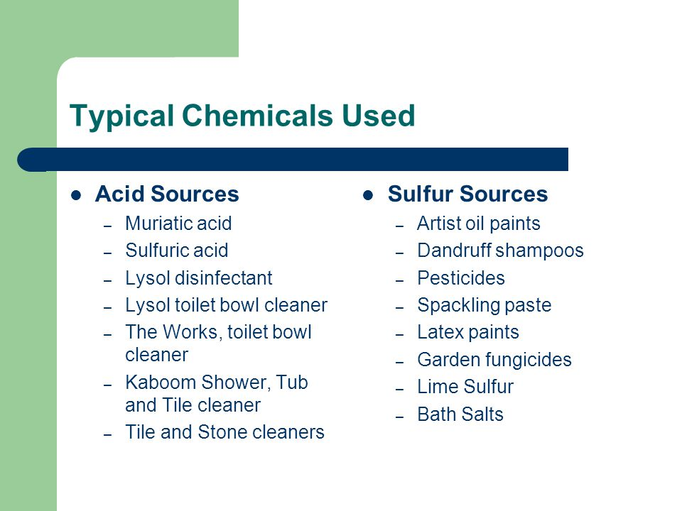 Typical Chemicals Used Acid Sources – Muriatic acid – Sulfuric acid – Lysol disinfectant – Lysol toilet bowl cleaner – The Works, toilet bowl cleaner