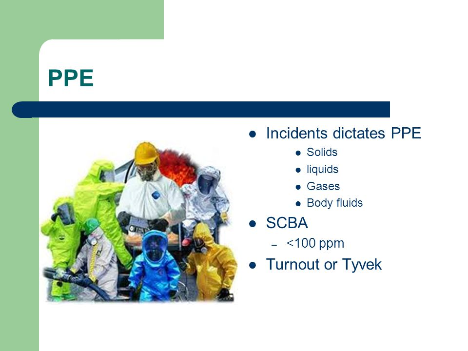 PPE Incidents dictates PPE Solids liquids Gases Body fluids SCBA – <100 ppm Turnout or Tyvek
