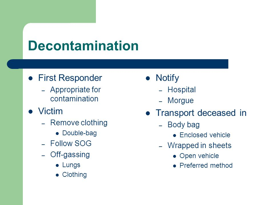 Decontamination First Responder – Appropriate for contamination Victim – Remove clothing Double-bag – Follow SOG – Off-gassing Lungs Clothing Notify –