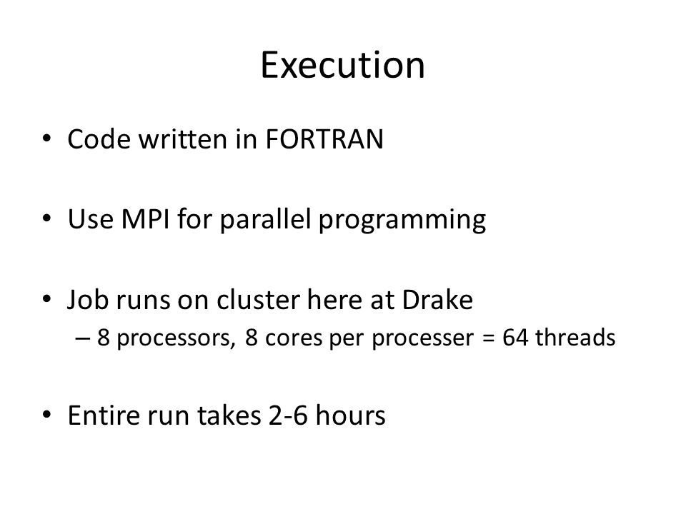 Execution Code written in FORTRAN Use MPI for parallel programming Job runs on cluster here at Drake – 8 processors, 8 cores per processer = 64 threads Entire run takes 2-6 hours