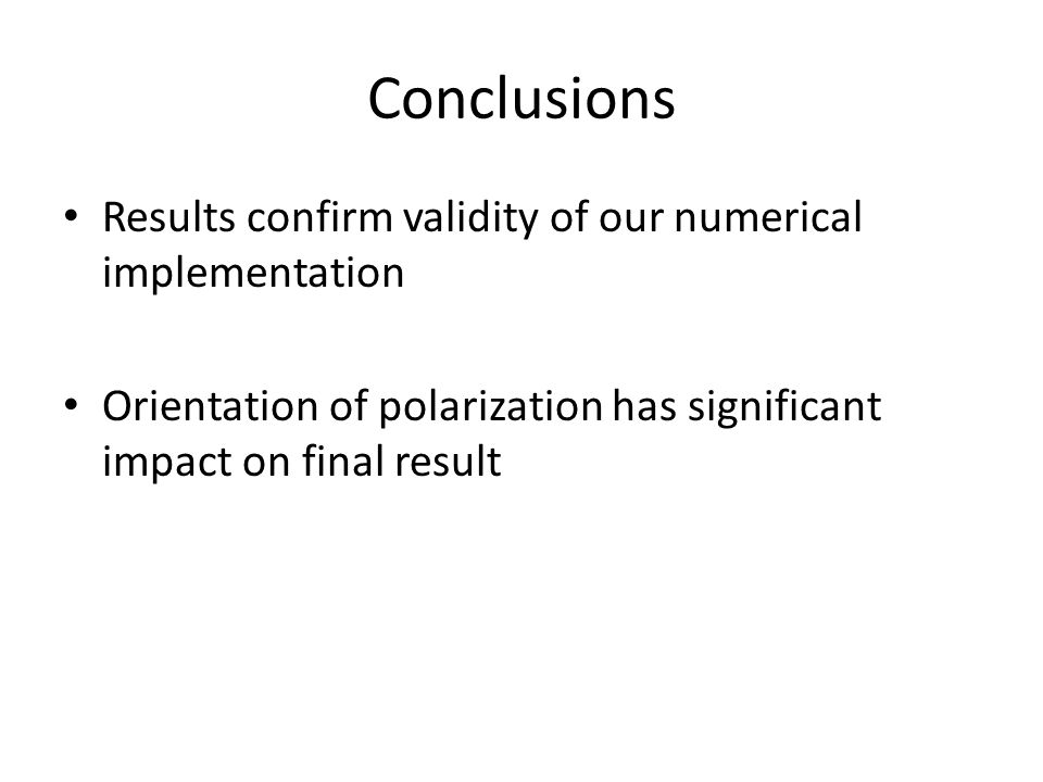 Conclusions Results confirm validity of our numerical implementation Orientation of polarization has significant impact on final result