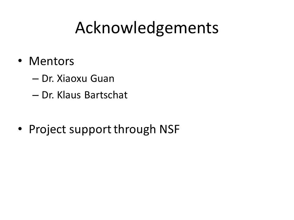Acknowledgements Mentors – Dr. Xiaoxu Guan – Dr. Klaus Bartschat Project support through NSF