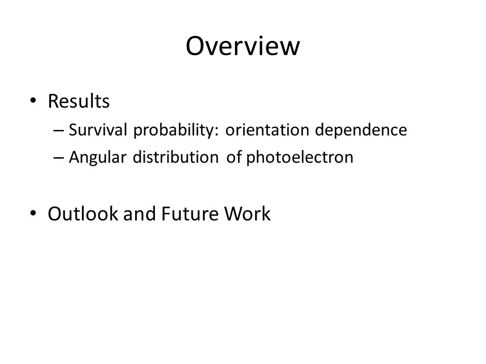 Overview Results – Survival probability: orientation dependence – Angular distribution of photoelectron Outlook and Future Work