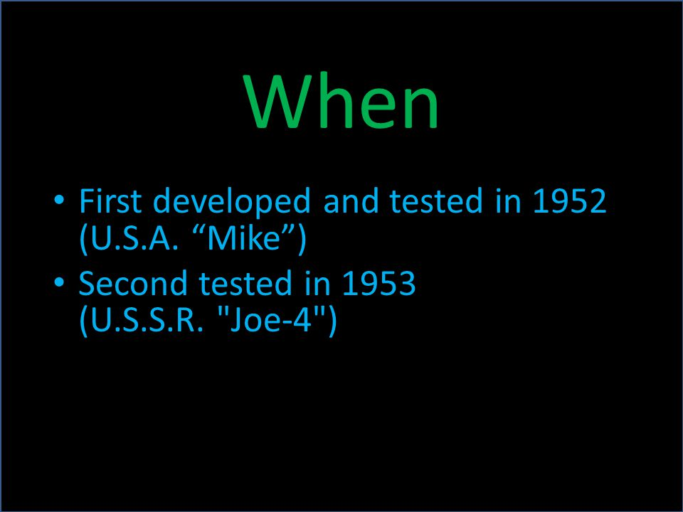 When First developed and tested in 1952 (U.S.A. Mike ) Second tested in 1953 (U.S.S.R. Joe-4 )