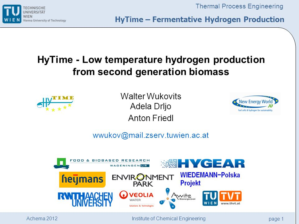 Institute of Chemical Engineering page 1 Achema 2012 Thermal Process Engineering HyTime - Low temperature hydrogen production from second generation biomass Walter Wukovits Adela Drljo Anton Friedl wwukov@mail.zserv.tuwien.ac.at HyTime – Fermentative Hydrogen Production