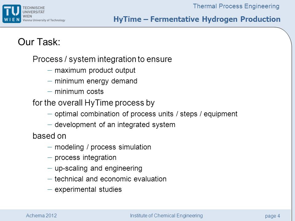 Institute of Chemical Engineering page 4 Achema 2012 Thermal Process Engineering Our Task: Process / system integration to ensure  maximum product output  minimum energy demand  minimum costs for the overall HyTime process by  optimal combination of process units / steps / equipment  development of an integrated system based on  modeling / process simulation  process integration  up-scaling and engineering  technical and economic evaluation  experimental studies HyTime – Fermentative Hydrogen Production