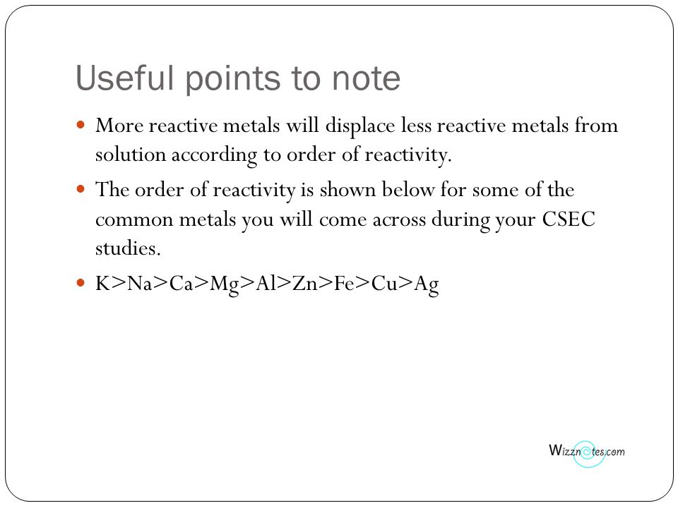 Useful points to note More reactive metals will displace less reactive metals from solution according to order of reactivity.