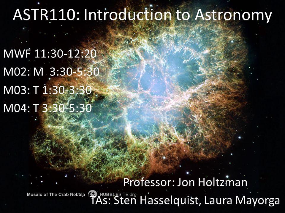 ASTR110: Introduction to Astronomy Professor: Jon Holtzman TAs: Sten Hasselquist, Laura Mayorga MWF 11:30-12:20 M02: M 3:30-5:30 M03: T 1:30-3:30 M04: