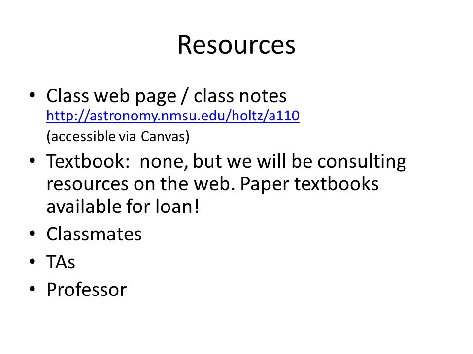 Resources Class web page / class notes http://astronomy.nmsu.edu/holtz/a110 http://astronomy.nmsu.edu/holtz/a110 (accessible via Canvas) Textbook: none, but we will be consulting resources on the web.
