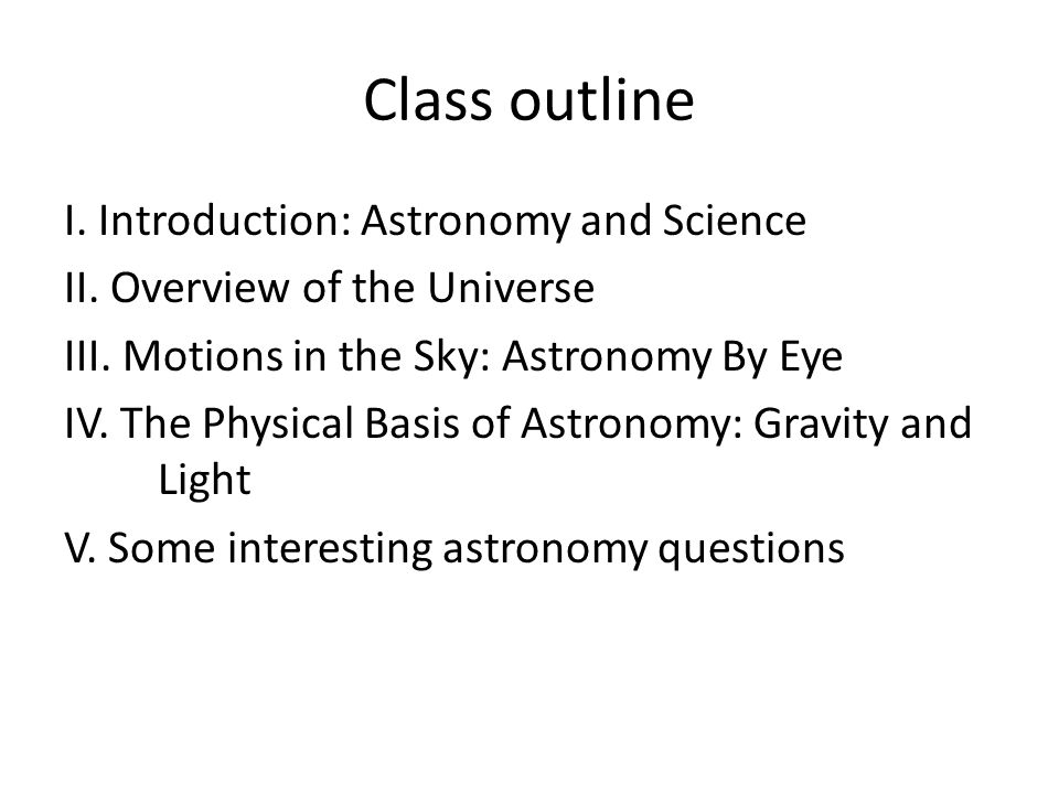 Class outline I. Introduction: Astronomy and Science II.