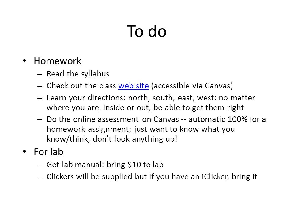 To do Homework – Read the syllabus – Check out the class web site (accessible via Canvas)web site – Learn your directions: north, south, east, west: no matter where you are, inside or out, be able to get them right – Do the online assessment on Canvas -- automatic 100% for a homework assignment; just want to know what you know/think, don't look anything up.