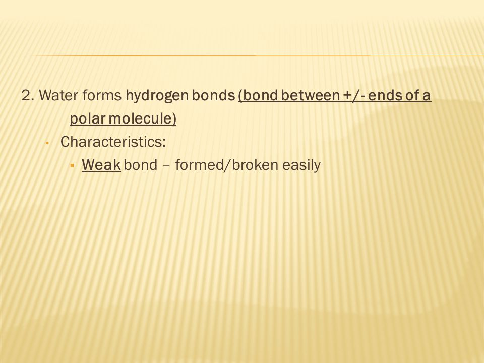 2. Water forms hydrogen bonds (bond between +/- ends of a polar molecule) Characteristics:  Weak bond – formed/broken easily