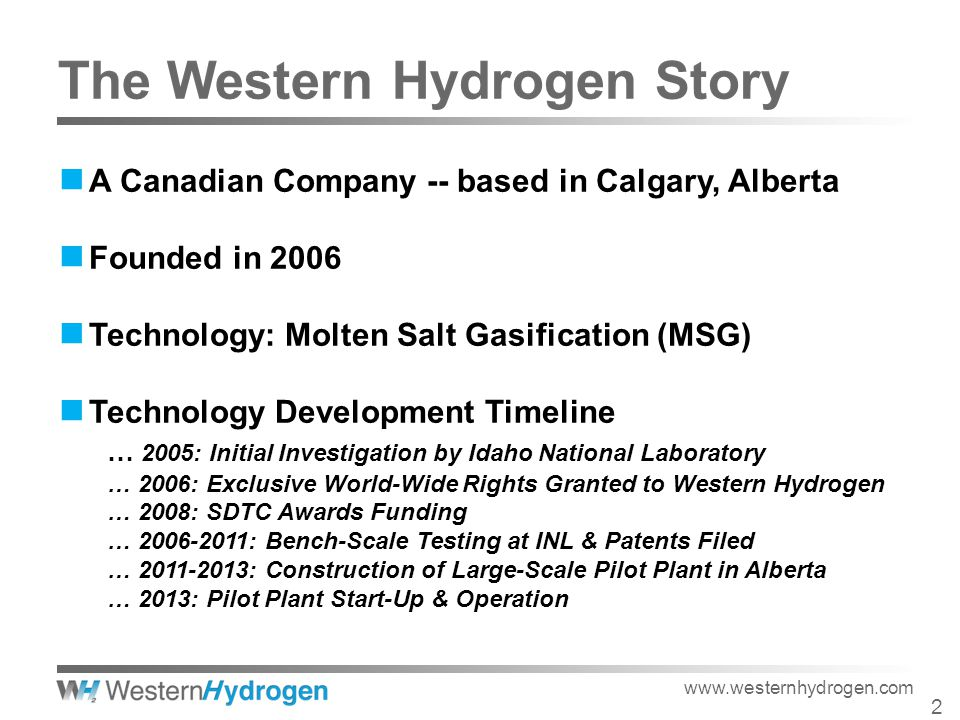 A Canadian Company -- based in Calgary, Alberta Founded in 2006 Technology: Molten Salt Gasification (MSG) Technology Development Timeline … 2005: Initial Investigation by Idaho National Laboratory … 2006: Exclusive World-Wide Rights Granted to Western Hydrogen … 2008: SDTC Awards Funding … 2006-2011: Bench-Scale Testing at INL & Patents Filed … 2011-2013: Construction of Large-Scale Pilot Plant in Alberta … 2013: Pilot Plant Start-Up & Operation 2