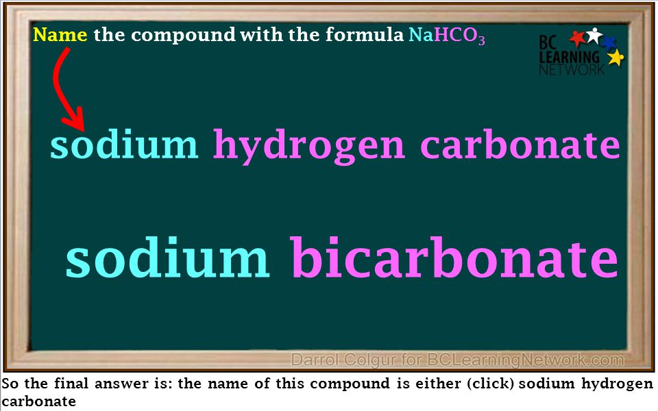 So the final answer is: the name of this compound is either (click) sodium hydrogen carbonate sodium bicarbonate Name the compound with the formula NaHCO 3 sodium hydrogen carbonate