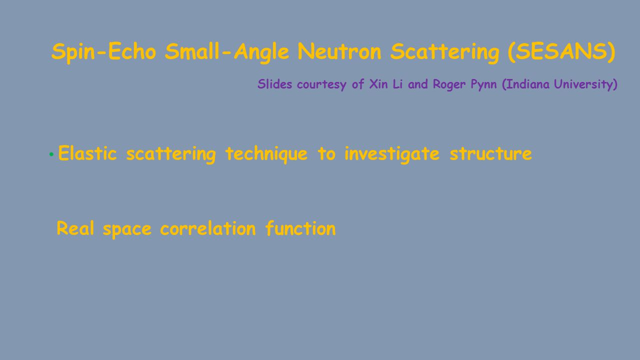 Spin-Echo Small-Angle Neutron Scattering (SESANS) Slides courtesy of Xin Li and Roger Pynn (Indiana University) Elastic scattering technique to investigate structure Real space correlation function