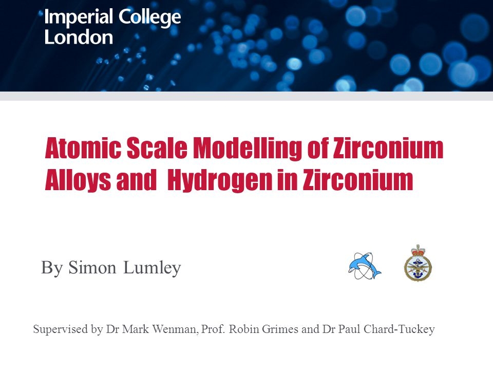 Atomic Scale Modelling of Zirconium Alloys and Hydrogen in Zirconium By Simon Lumley Supervised by Dr Mark Wenman, Prof.