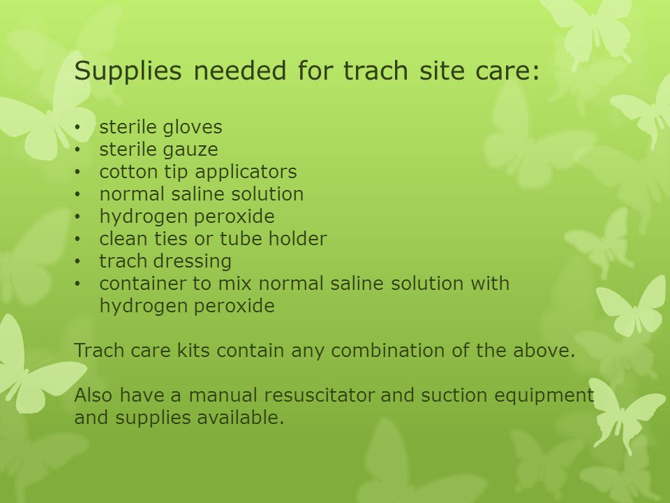 Supplies needed for trach site care: sterile gloves sterile gauze cotton tip applicators normal saline solution hydrogen peroxide clean ties or tube holder trach dressing container to mix normal saline solution with hydrogen peroxide Trach care kits contain any combination of the above.