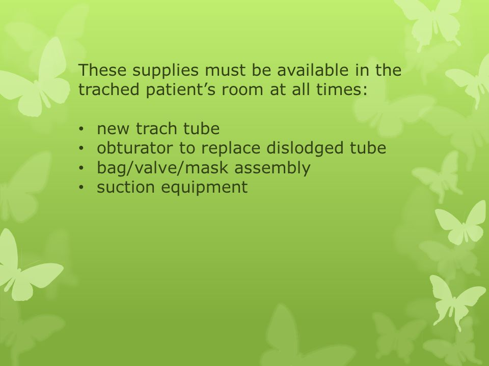 These supplies must be available in the trached patient's room at all times: new trach tube obturator to replace dislodged tube bag/valve/mask assembly suction equipment
