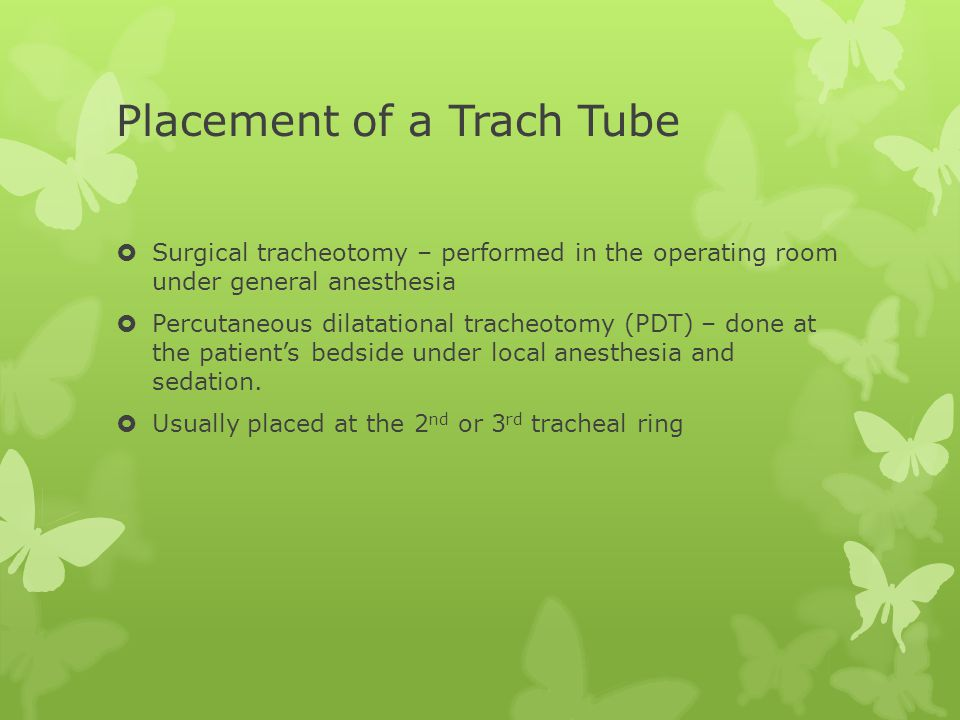 Placement of a Trach Tube  Surgical tracheotomy – performed in the operating room under general anesthesia  Percutaneous dilatational tracheotomy (PDT) – done at the patient's bedside under local anesthesia and sedation.